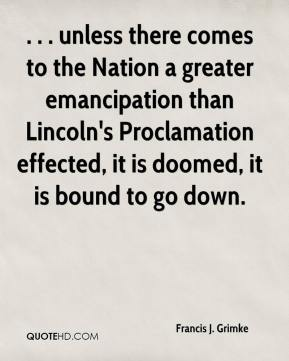 Francis J. Grimke - . . . unless there comes to the Nation a greater emancipation than Lincoln's Proclamation effected, it is doomed, it is bound to go down.