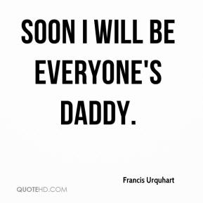 Francis Urquhart - Soon I will be everyone's Daddy.