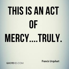 Francis Urquhart - This is an act of mercy....truly.