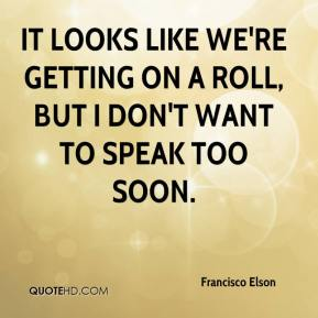 Francisco Elson - It looks like we're getting on a roll, but I don't want to speak too soon.