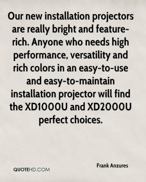 Frank Anzures - Our new installation projectors are really bright and feature-rich. Anyone who needs high performance, versatility and rich colors in an easy-to-use and easy-to-maintain installation projector will find the XD1000U and XD2000U perfect choices.