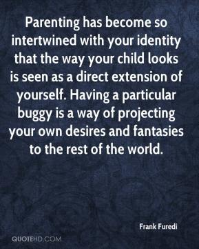 Frank Furedi - Parenting has become so intertwined with your identity that the way your child looks is seen as a direct extension of yourself. Having a particular buggy is a way of projecting your own desires and fantasies to the rest of the world.