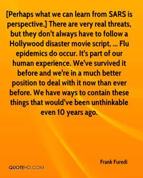 Frank Furedi - [Perhaps what we can learn from SARS is perspective.] There are very real threats, but they don't always have to follow a Hollywood disaster movie script, ... Flu epidemics do occur. It's part of our human experience. We've survived it before and we're in a much better position to deal with it now than ever before. We have ways to contain these things that would've been unthinkable even 10 years ago.