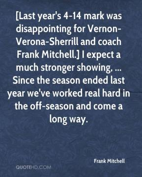 Frank Mitchell - [Last year's 4-14 mark was disappointing for Vernon-Verona-Sherrill and coach Frank Mitchell.] I expect a much stronger showing, ... Since the season ended last year we've worked real hard in the off-season and come a long way.