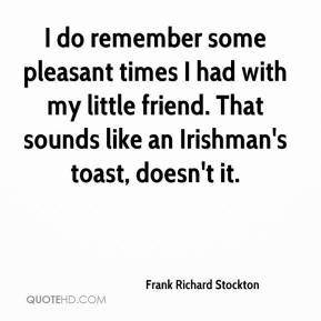 Frank Richard Stockton - I do remember some pleasant times I had with my little friend. That sounds like an Irishman's toast, doesn't it.