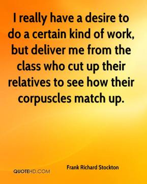 Frank Richard Stockton - I really have a desire to do a certain kind of work, but deliver me from the class who cut up their relatives to see how their corpuscles match up.