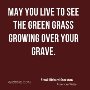 Frank Richard Stockton - May you live to see the green grass growing over your grave.