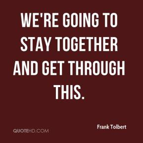Frank Tolbert - We're going to stay together and get through this.