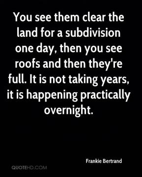 Frankie Bertrand - You see them clear the land for a subdivision one day, then you see roofs and then they're full. It is not taking years, it is happening practically overnight.