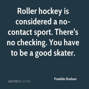 Franklin Dodson - Roller hockey is considered a no-contact sport. There's no checking. You have to be a good skater.