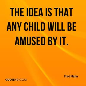 Fred Hahn - The idea is that any child will be amused by it.