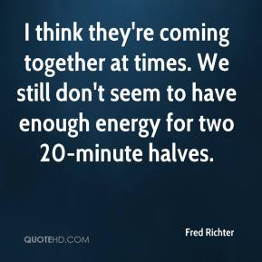 Fred Richter - I think they're coming together at times. We still don't seem to have enough energy for two 20-minute halves.