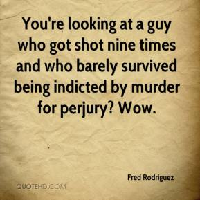Fred Rodriguez - You're looking at a guy who got shot nine times and who barely survived being indicted by murder for perjury? Wow.