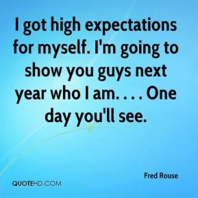 Fred Rouse - I got high expectations for myself. I'm going to show you guys next year who I am. . . . One day you'll see.