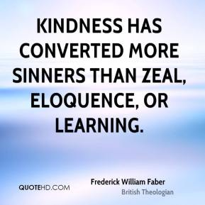 Frederick William Faber - Kindness has converted more sinners than zeal, eloquence, or learning.