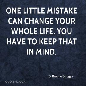 One little mistake can change your whole life. You have to keep that in mind.
