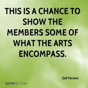 This is a chance to show the members some of what the arts encompass.