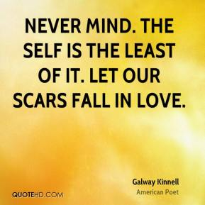 Galway Kinnell - Never mind. The self is the least of it. Let our scars fall in love.