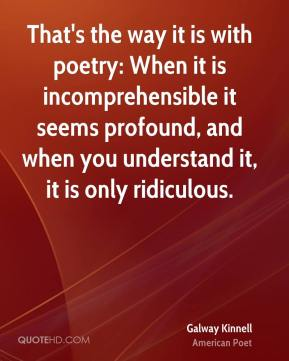 Galway Kinnell - That's the way it is with poetry: When it is incomprehensible it seems profound, and when you understand it, it is only ridiculous.