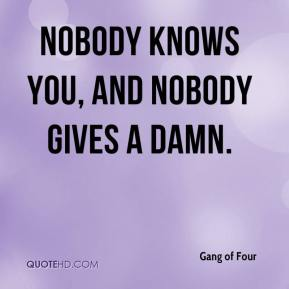 Gang of Four - Nobody knows you, and nobody gives a damn.
