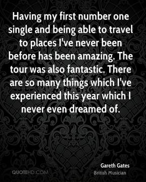 Having my first number one single and being able to travel to places I've never been before has been amazing. The tour was also fantastic. There are so many things which I've experienced this year which I never even dreamed of.