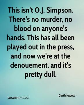 Garth Jowett - This isn't O.J. Simpson. There's no murder, no blood on anyone's hands. This has all been played out in the press, and now we're at the denouement, and it's pretty dull.