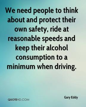 Gary Eddy - We need people to think about and protect their own safety, ride at reasonable speeds and keep their alcohol consumption to a minimum when driving.