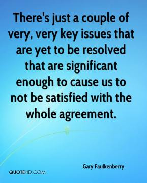 Gary Faulkenberry - There's just a couple of very, very key issues that are yet to be resolved that are significant enough to cause us to not be satisfied with the whole agreement.