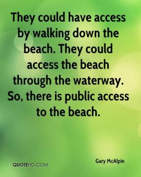 Gary McAlpin - They could have access by walking down the beach. They could access the beach through the waterway. So, there is public access to the beach.