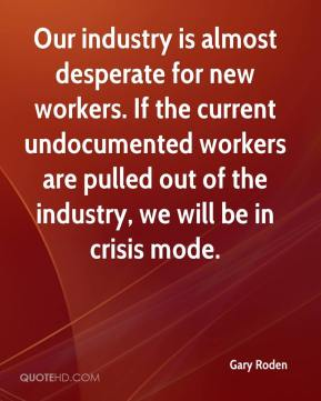 Our industry is almost desperate for new workers. If the current undocumented workers are pulled out of the industry, we will be in crisis mode.