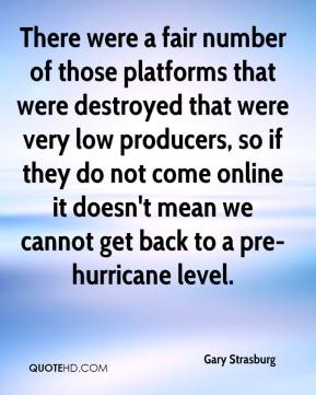 Gary Strasburg - There were a fair number of those platforms that were destroyed that were very low producers, so if they do not come online it doesn't mean we cannot get back to a pre-hurricane level.
