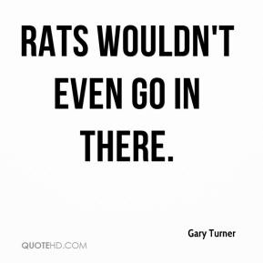 Gary Turner - Rats wouldn't even go in there.