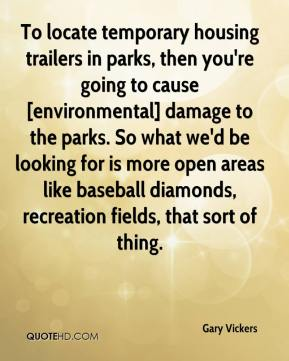 Gary Vickers - To locate temporary housing trailers in parks, then you're going to cause [environmental] damage to the parks. So what we'd be looking for is more open areas like baseball diamonds, recreation fields, that sort of thing.