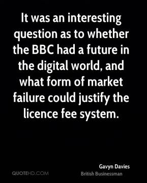 It was an interesting question as to whether the BBC had a future in the digital world, and what form of market failure could justify the licence fee system.