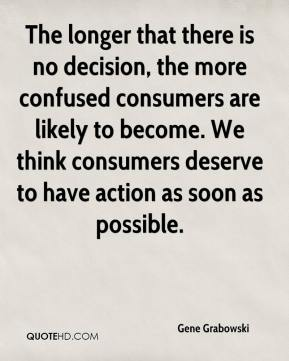 Gene Grabowski - The longer that there is no decision, the more confused consumers are likely to become. We think consumers deserve to have action as soon as possible.