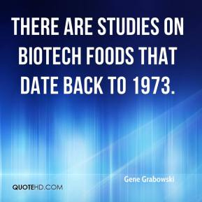 Gene Grabowski - There are studies on biotech foods that date back to 1973.