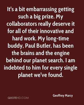 Geoffrey Marcy - It's a bit embarrassing getting such a big prize. My collaborators really deserve it for all of their innovative and hard work. My long-time buddy, Paul Butler, has been the brains and the engine behind our planet search. I am indebted to him for every single planet we've found.