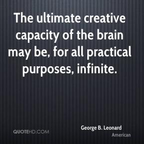 George B. Leonard - The ultimate creative capacity of the brain may be, for all practical purposes, infinite.