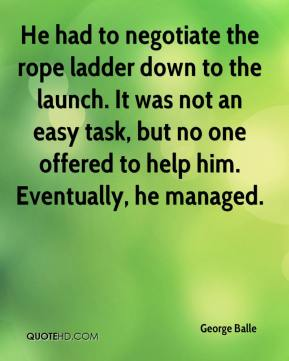 George Balle - He had to negotiate the rope ladder down to the launch. It was not an easy task, but no one offered to help him. Eventually, he managed.