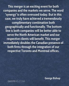 George Bishop - This merger is an exciting event for both companies and the markets we serve. The word 'synergy' is often overused today. But in this case, we truly have achieved a tremendously complimentary combination both geographically and functionally. The bottom line is both companies will be better able to serve the North American market and our respective clients will benefit. This merger immediately doubles the Canadian presence of both firms through the integration of our respective Toronto and Montreal offices.
