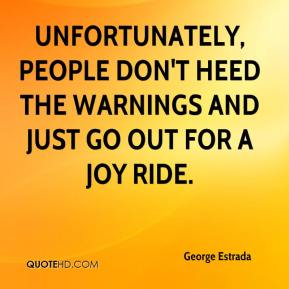 George Estrada - Unfortunately, people don't heed the warnings and just go out for a joy ride.