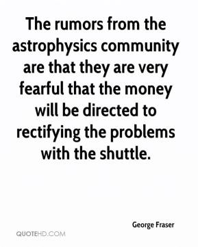 George Fraser - The rumors from the astrophysics community are that they are very fearful that the money will be directed to rectifying the problems with the shuttle.