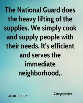 George Jenkins - The National Guard does the heavy lifting of the supplies. We simply cook and supply people with their needs. It's efficient and serves the immediate neighborhood.