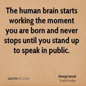 George Jessel - The human brain starts working the moment you are born and never stops until you stand up to speak in public.