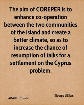 George Lillikas - The aim of COREPER is to enhance co-operation between the two communities of the island and create a better climate, so as to increase the chance of resumption of talks for a settlement on the Cyprus problem.