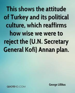 George Lillikas - This shows the attitude of Turkey and its political culture, which reaffirms how wise we were to reject the (U.N. Secretary General Kofi) Annan plan.