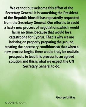 George Lillikas - We cannot but welcome this effort of the Secretary General. It is something the President of the Republic himself has repeatedly requested from the Secretary General. Our effort is to avoid a hasty new process of negotiations,which would fail in no time, because that would be a catastrophe for Cyprus. That is why we are insisting on properly preparing the ground, creating the necessary conditions so that when a new process begins there would truly be realistic prospects to lead this process to an agreed solution and this is what we expect the UN Secretary General to do.
