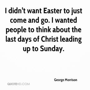 George Morrison - I didn't want Easter to just come and go. I wanted people to think about the last days of Christ leading up to Sunday.