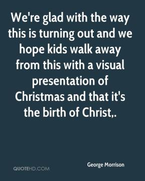 George Morrison - We're glad with the way this is turning out and we hope kids walk away from this with a visual presentation of Christmas and that it's the birth of Christ.