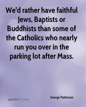George Patterson - We'd rather have faithful Jews, Baptists or Buddhists than some of the Catholics who nearly run you over in the parking lot after Mass.